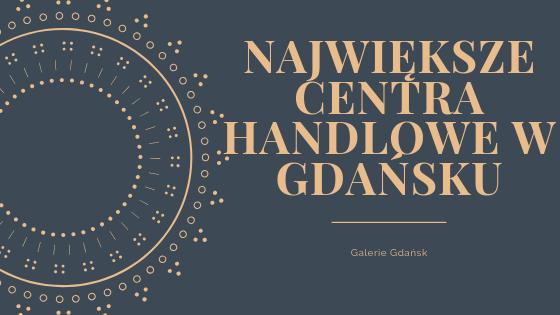 Centra handlowe Gdańsk, Galerie handlowe gdańsk, galeria bałtycka, forum gdańsk, madison, największe centra handlowe