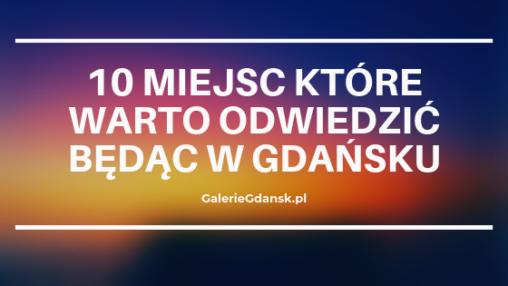 10 miejsc które warto odwiedzić będąc w Gdańsku, co zwiedzać w Gdańsku, co warto zobaczyć Gdańsk, Gdańsk co warto zobaczyć, odwiedzić